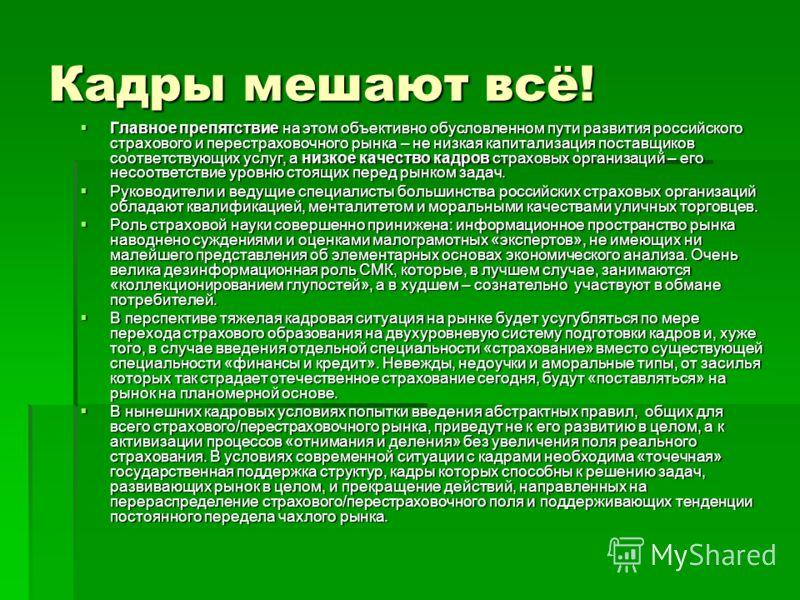 Кадры мешают всё! Главное препятствие на этом объективно обусловленном пути развития российского страхового и перестраховочного рынка – не низкая капитализация поставщиков соответствующих услуг, а низкое качество кадров страховых организаций – его не
