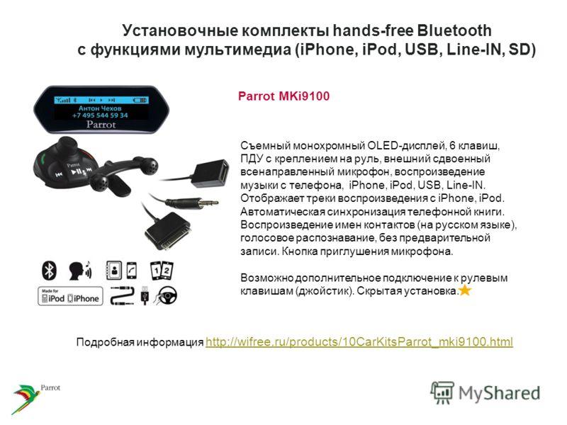 Установочные комплекты hands-free Bluetooth с функциями мультимедиа (iPhone, iPod, USB, Line-IN, SD) Parrot MKi9100 Cъемный монохромный OLED-дисплей, 6 клавиш, ПДУ с креплением на руль, внешний сдвоенный всенаправленный микрофон, воcпроизведение музы