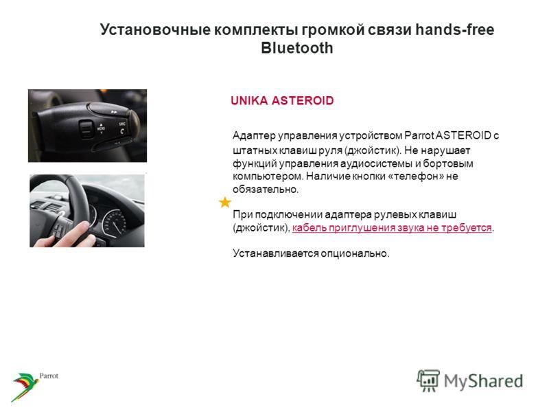 UNIKA ASTEROID Адаптер управления устройством Parrot ASTEROID с штатных клавиш руля (джойстик). Не нарушает функций управления аудиосистемы и бортовым компьютером. Наличие кнопки «телефон» не обязательно. При подключении адаптера рулевых клавиш (джой