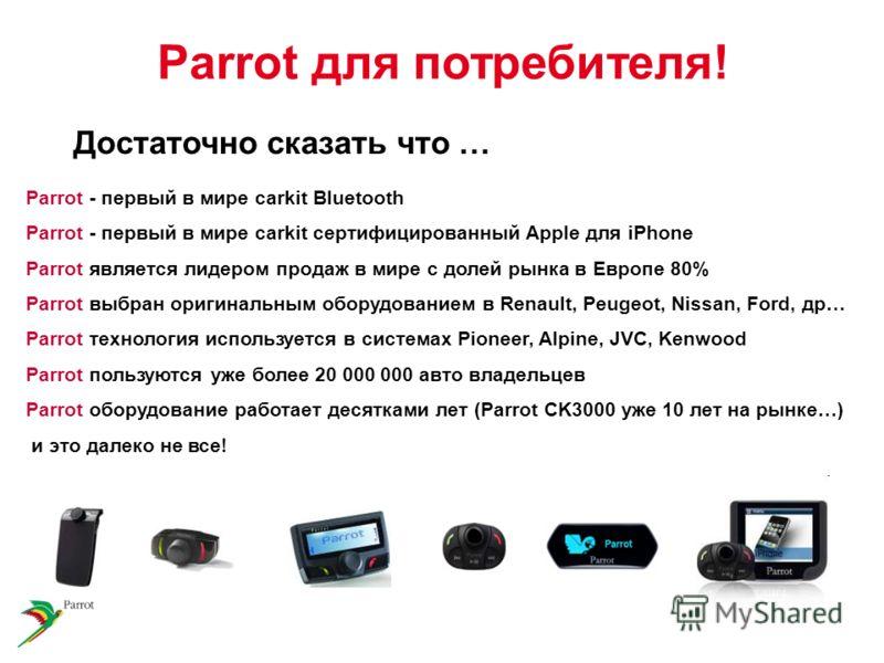 Parrot - первый в мире carkit Bluetooth Parrot - первый в мире carkit сертифицированный Apple для iPhone Parrot является лидером продаж в мире с долей рынка в Европе 80% Parrot выбран оригинальным оборудованием в Renault, Peugeot, Nissan, Ford, др… P