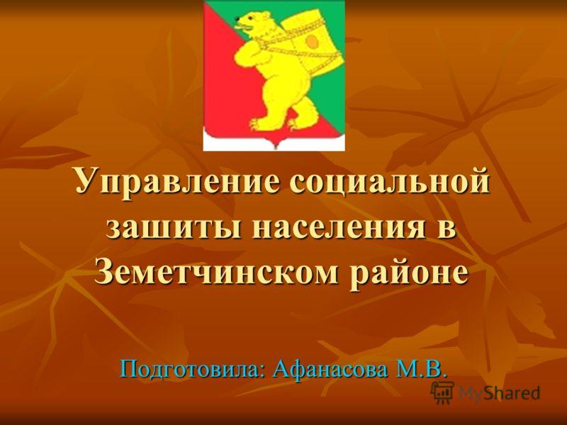 Управление социальной зашиты населения в Земетчинском районе Подготовила: Афанасова М.В.