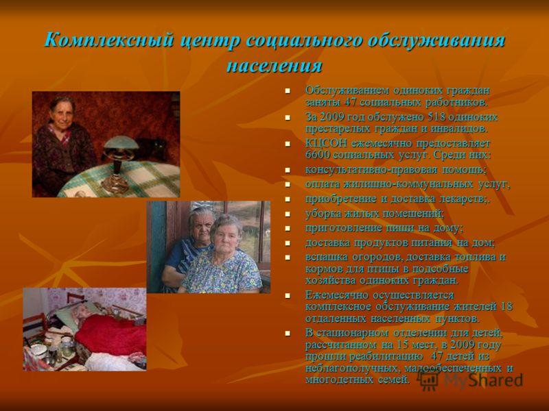 Комплексный центр социального обслуживания населения Обслуживанием одиноких граждан заняты 47 социальных работников. Обслуживанием одиноких граждан заняты 47 социальных работников. За 2009 год обслужено 518 одиноких престарелых граждан и инвалидов. З