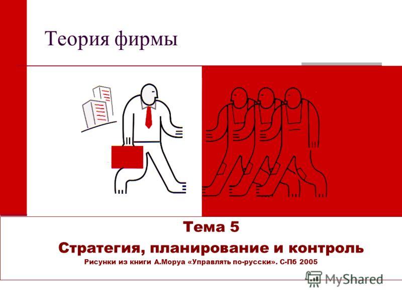 Теория фирмы Тема 5 Стратегия, планирование и контроль Рисунки из книги А.Моруа «Управлять по-русски». С-Пб 2005