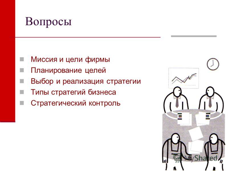 Вопросы Миссия и цели фирмы Планирование целей Выбор и реализация стратегии Типы стратегий бизнеса Стратегический контроль