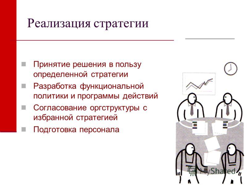 Реализация стратегии Принятие решения в пользу определенной стратегии Разработка функциональной политики и программы действий Согласование оргструктуры с избранной стратегией Подготовка персонала