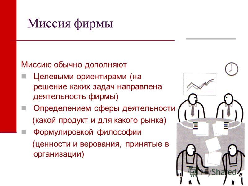 Миссия фирмы Миссию обычно дополняют Целевыми ориентирами (на решение каких задач направлена деятельность фирмы) Определением сферы деятельности (какой продукт и для какого рынка) Формулировкой философии (ценности и верования, принятые в организации)