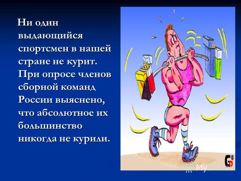 Ни один выдающийся спортсмен в нашей стране не курит. При опросе членов сборной команд России выяснено, что абсолютное их большинство никогда не курили. Ни один выдающийся спортсмен в нашей стране не курит. При опросе членов сборной команд России выя