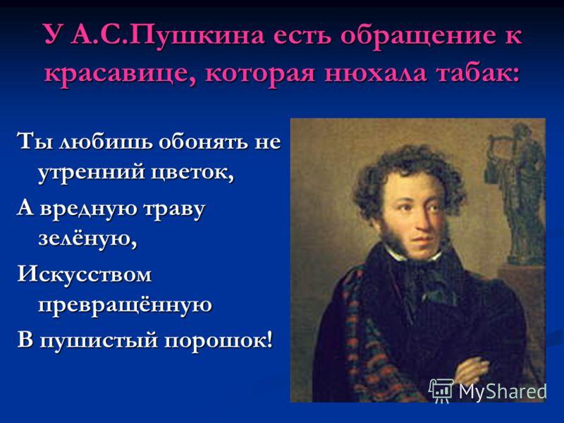 У А.С.Пушкина есть обращение к красавице, которая нюхала табак: Ты любишь обонять не утренний цветок, А вредную траву зелёную, Искусством превращённую В пушистый порошок!