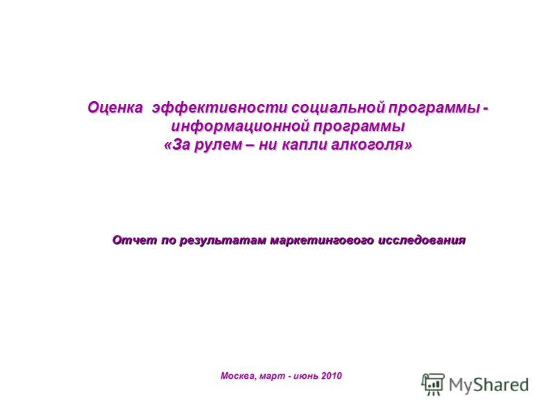 Оценка эффективности социальной программы - информационной программы «За рулем – ни капли алкоголя» Отчет по результатам маркетингового исследования Москва, март - июнь 2010