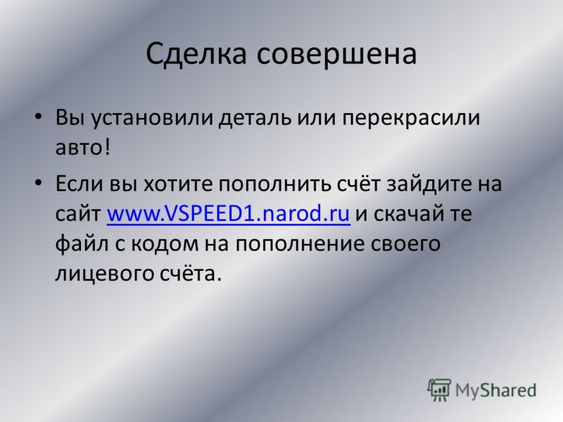 Сделка совершена Вы обменяли золотые монеты на доллары Если вы хотите пополнить счёт зайдите на сайт www.VSPEED1.narod.ru и скачай те файл с кодом на пополнение своего лицевого счёта.www.VSPEED1.narod.ru
