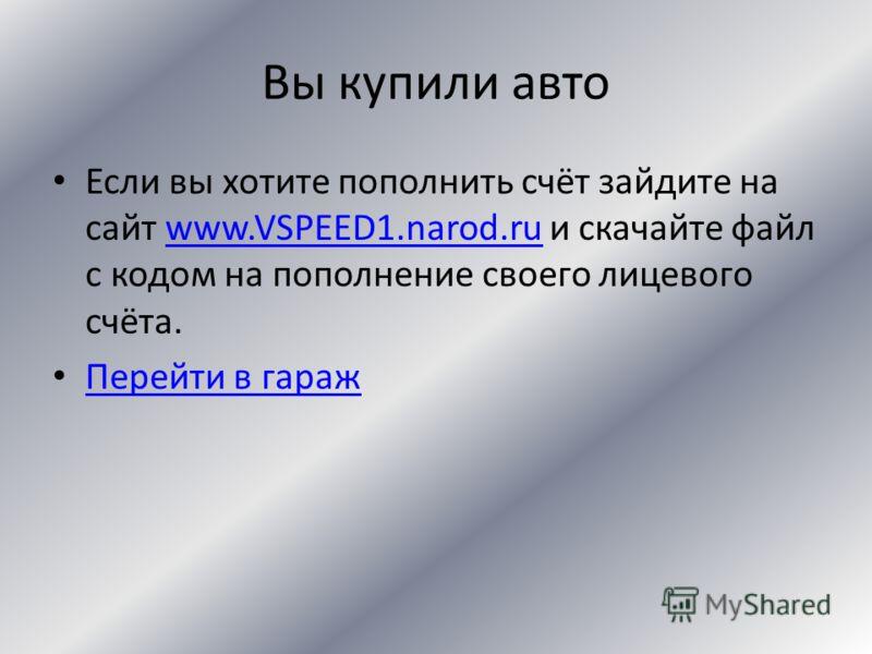 Сделка совершена Вы установили деталь или перекрасили авто! Если вы хотите пополнить счёт зайдите на сайт www.VSPEED1.narod.ru и скачай те файл с кодом на пополнение своего лицевого счёта.www.VSPEED1.narod.ru