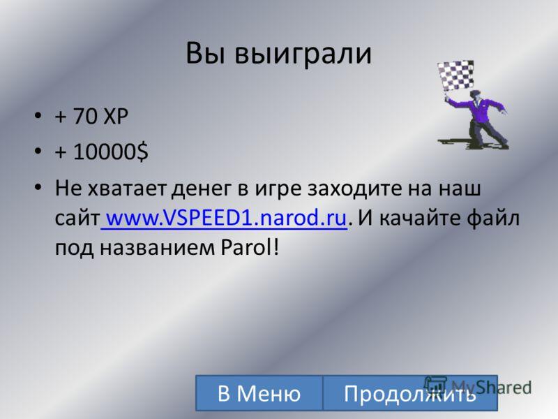 Вы выиграли + 60 XP + 1000$ Не хватает денег в игре заходите на наш сайт www.VSPEED1.narod.ru. И качайте файл под названием Parol! www.VSPEED1.narod.ru В МенюПродолжить