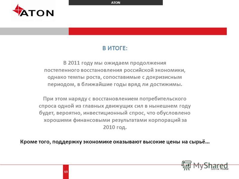 ATON 13 В ИТОГЕ: В 2011 году мы ожидаем продолжения постепенного восстановления российской экономики, однако темпы роста, сопоставимые с докризисным периодом, в ближайшие годы вряд ли достижимы. При этом наряду с восстановлением потребительского спро