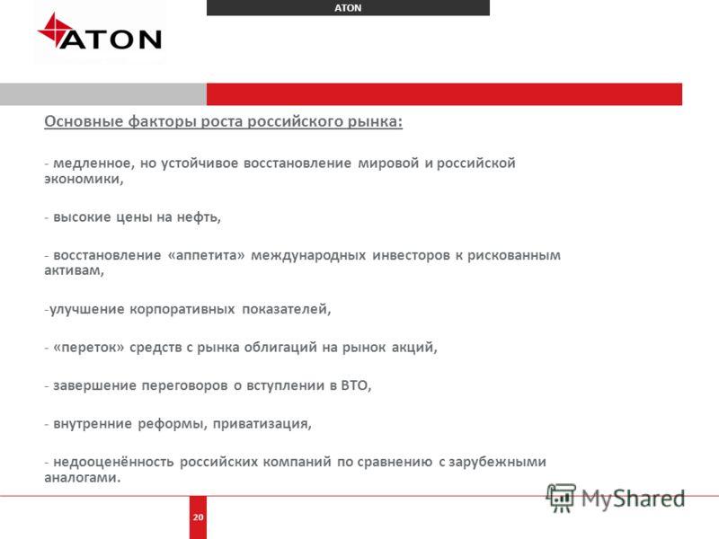 ATON 20 Основные факторы роста российского рынка: - медленное, но устойчивое восстановление мировой и российской экономики, - высокие цены на нефть, - восстановление «аппетита» международных инвесторов к рискованным активам, -улучшение корпоративных