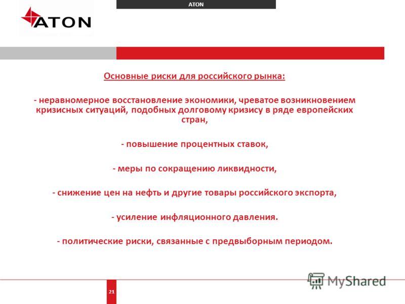 ATON 21 Основные риски для российского рынка: - неравномерное восстановление экономики, чреватое возникновением кризисных ситуаций, подобных долговому кризису в ряде европейских стран, - повышение процентных ставок, - меры по сокращению ликвидности,