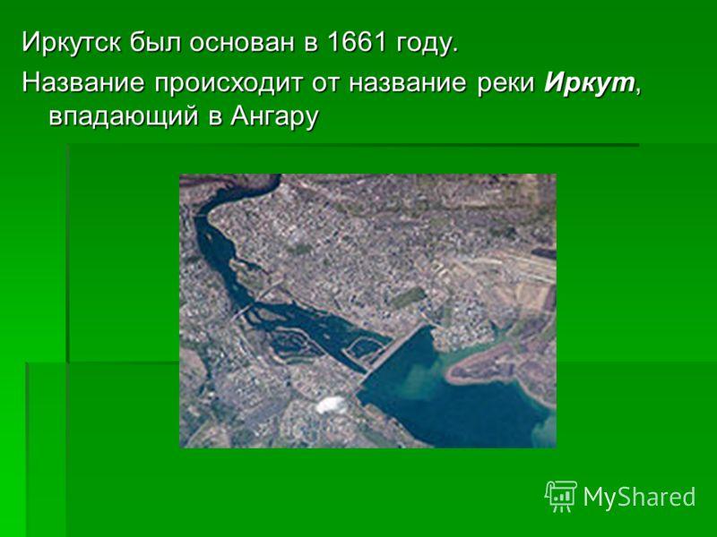 Иркутск был основан в 1661 году. Название происходит от название реки Иркут, впадающий в Ангару