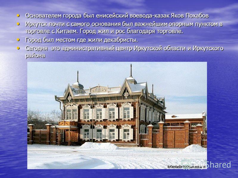 Основателем города был енисейский воевода-казак Яков Похабов Основателем города был енисейский воевода-казак Яков Похабов Иркутск почти с самого основания был важнейшим опорным пунктом в торговле с Китаем. Город жил и рос благодаря торговле. Иркутск