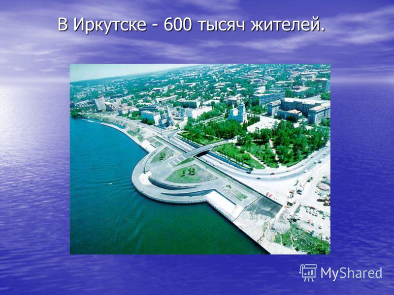 В Иркутске - 600 тысяч жителей.