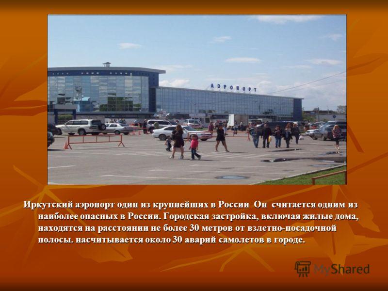Иркутский аэропорт один из крупнейших в России Он считается одним из наиболее опасных в России. Городская застройка, включая жилые дома, находятся на расстоянии не более 30 метров от взлетно-посадочной полосы. насчитывается около 30 аварий самолетов