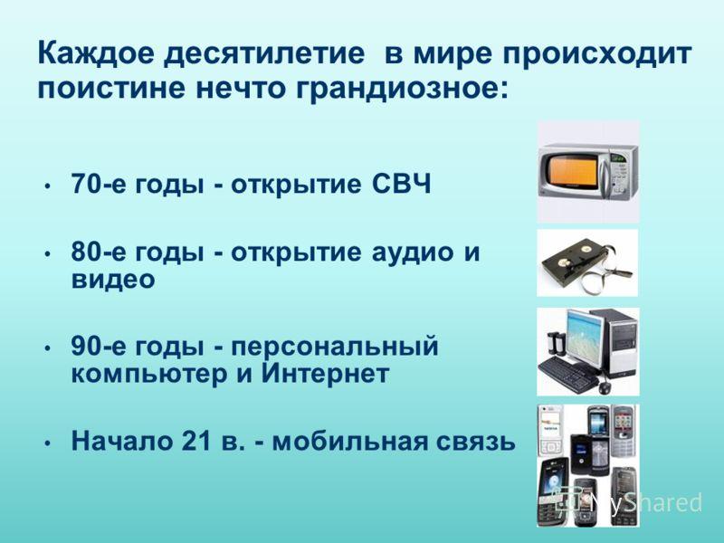 Каждое десятилетие в мире происходит поистине нечто грандиозное: 70-е годы - открытие СВЧ 80-е годы - открытие аудио и видео 90-е годы - персональный компьютер и Интернет Начало 21 в. - мобильная связь