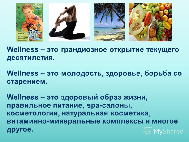 Wellness – это грандиозное открытие текущего десятилетия. Wellness – это молодость, здоровье, борьба со старением. Wellness – это здоровый образ жизни, правильное питание, spa-салоны, косметология, натуральная косметика, витаминно-минеральные комплек