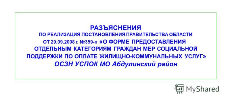 РАЗЪЯСНЕНИЯ ПО РЕАЛИЗАЦИЯ ПОСТАНОВЛЕНИЯ ПРАВИТЕЛЬСТВА ОБЛАСТИ ОТ 29.09.2008 г. 359-п « О ФОРМЕ ПРЕДОСТАВЛЕНИЯ ОТДЕЛЬНЫМ КАТЕГОРИЯМ ГРАЖДАН МЕР СОЦИАЛЬНОЙ ПОДДЕРЖКИ ПО ОПЛАТЕ ЖИЛИЩНО-КОММУНАЛЬНЫХ УСЛУГ » ОСЗН УСПОК МО Абдулинский район