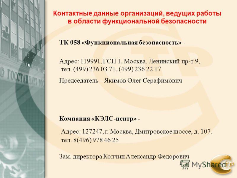 Контактные данные организаций, ведущих работы в области функциональной безопасности ТК 058 «Функциональная безопасность» - Адрес: 119991, ГСП 1, Москва, Ленинский пр-т 9, тел. (499) 236 03 71, (499) 236 22 17 Председатель – Якимов Олег Серафимович Ко