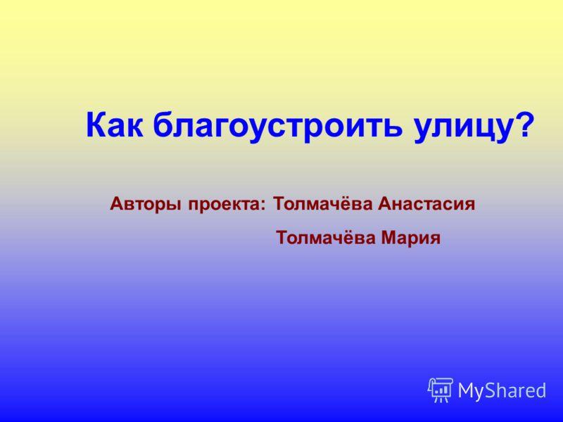 Как благоустроить улицу? Авторы проекта: Толмачёва Анастасия Толмачёва Мария