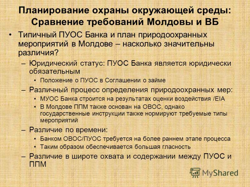 Планирование охраны окружающей среды: Сравнение требований Молдовы и ВБ Типичный ПУОС Банка и план природоохранных мероприятий в Молдове – насколько значительны различия? –Юридический статус: ПУОС Банка является юридически обязательным Положение о ПУ