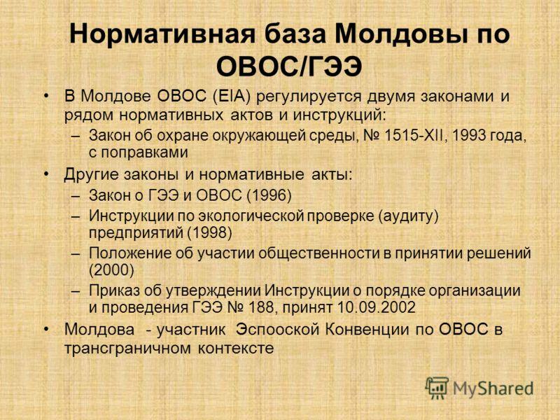 Нормативная база Молдовы по ОВОС/ГЭЭ В Молдове ОВОС (EIA) регулируется двумя законами и рядом нормативных актов и инструкций: –Закон об охране окружающей среды, 1515-XII, 1993 года, с поправками Другие законы и нормативные акты: –Закон о ГЭЭ и ОВОС (