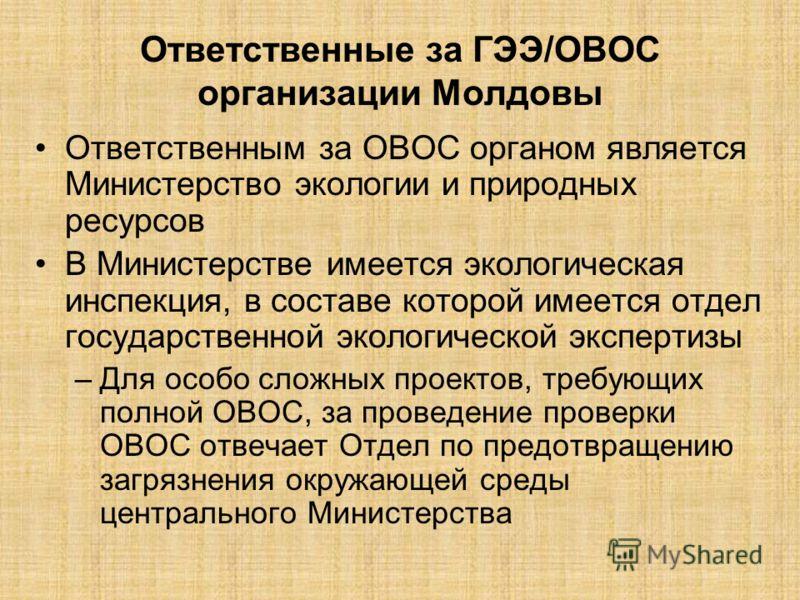 Ответственные за ГЭЭ/ОВОС организации Молдовы Ответственным за ОВОС органом является Министерство экологии и природных ресурсов В Министерстве имеется экологическая инспекция, в составе которой имеется отдел государственной экологической экспертизы –