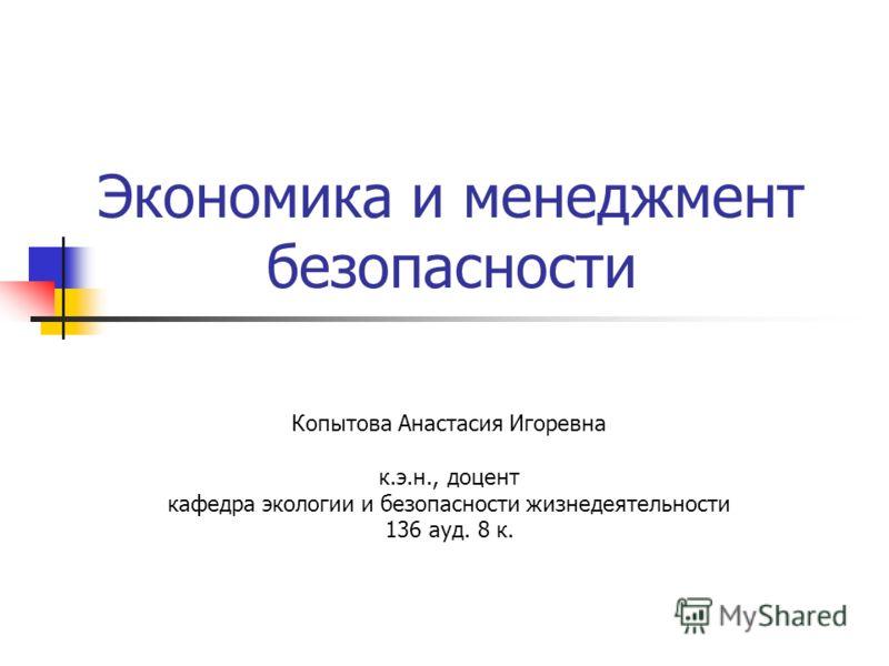 Экономика и менеджмент безопасности Копытова Анастасия Игоревна к.э.н., доцент кафедра экологии и безопасности жизнедеятельности 136 ауд. 8 к.
