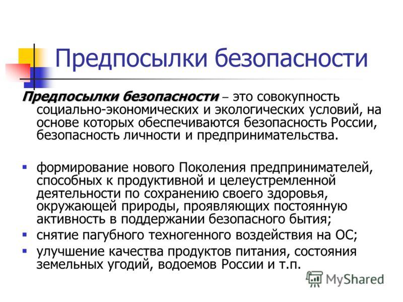 Предпосылки безопасности Предпосылки безопасности Предпосылки безопасности это совокупность социально-экономических и экологических условий, на основе которых обеспечиваются безопасность России, безопасность личности и предпринимательства. формирован