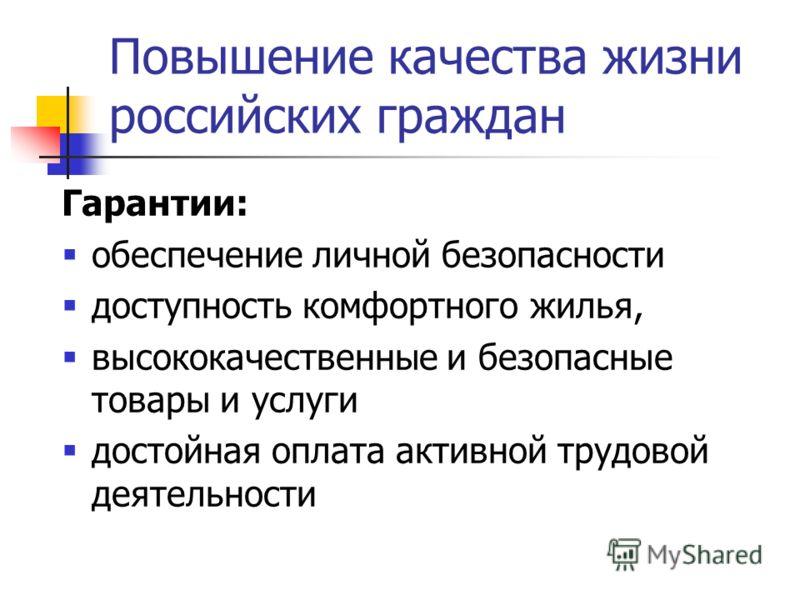 Повышение качества жизни российских граждан Гарантии: обеспечение личной безопасности доступность комфортного жилья, высококачественные и безопасные товары и услуги достойная оплата активной трудовой деятельности