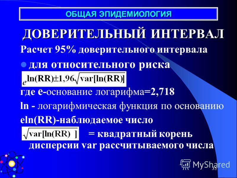 34 ДОВЕРИТЕЛЬНЫЙ ИНТЕРВАЛ Расчет 95% доверительного интервала коэффициента распространенности (PR) кумулятивного коэфф. Заболеваемости (CI) коэффициента заболеваемости (IR) (R- число человеко-лет) ОБЩАЯ ЭПИДЕМИОЛОГИЯ