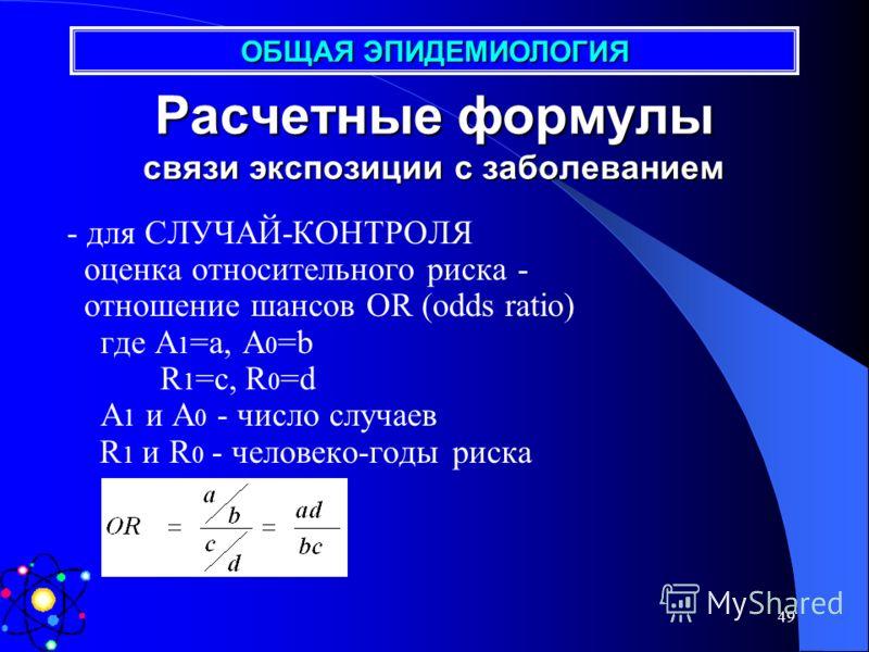 48 - для КОГОРТЫ данные представляются как оценка относительного риска RR=IR 1 / IR 0 где IR 1 и IR 0 коэффициенты заболеваемости A 1 и A 0 - число случаев R 1 и R 0 - человеко-годы риска Расчетные формулы связи экспозиции с заболеванием ОБЩАЯ ЭПИДЕМ