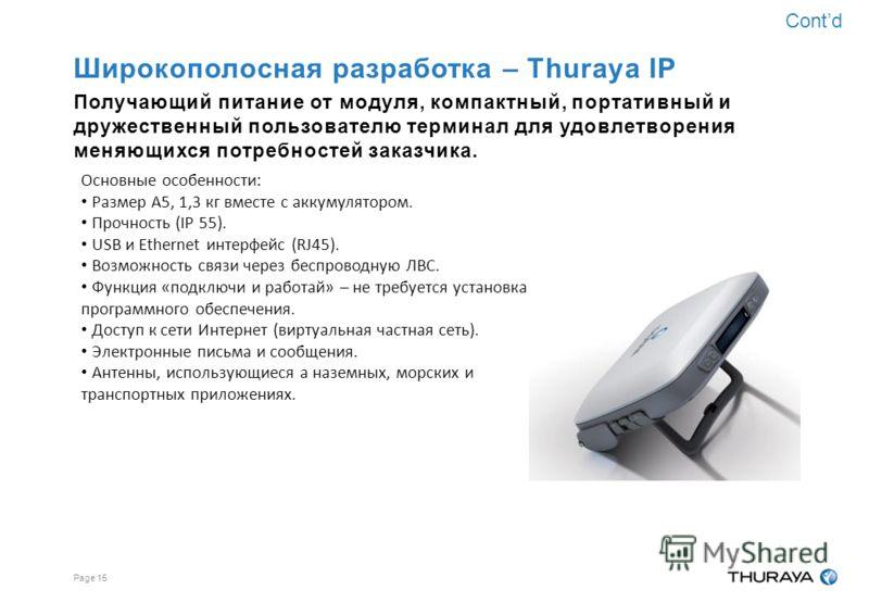 Page 14 Широкополосная разработка – Thuraya IP Получающий питание от модуля, компактный, портативный и дружественный пользователю терминал для удовлетворения меняющихся потребностей заказчика. Основные особенности: Самый малогабаритный модем в мире,