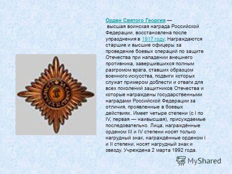 Орден Святого Георгия высшая воинская награда Российской Федерации, восстановлена после упразднения в 1917 году. Награждаются старшие и высшие офицеры за проведение боевых операций по защите Отечества при нападении внешнего противника, завершившихся
