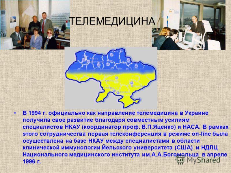 В 1994 г. официально как направление телемедицина в Украине получила свое развитие благодаря совместным усилиям специалистов НКАУ (координатор проф. В.П.Яценко) и НАСА. В рамках этого сотрудничества первая телеконференция в режиме on-line была осущес