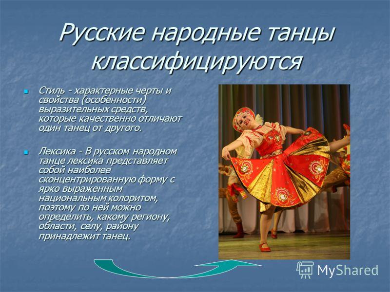Русские народные танцы классифицируются Стиль - характерные черты и свойства (особенности) выразительных средств, которые качественно отличают один танец от другого. Стиль - характерные черты и свойства (особенности) выразительных средств, которые ка