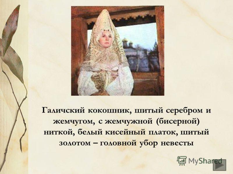Галичский кокошник, шитый серебром и жемчугом, с жемчужной (бисерной) ниткой, белый кисейный платок, шитый золотом – головной убор невесты