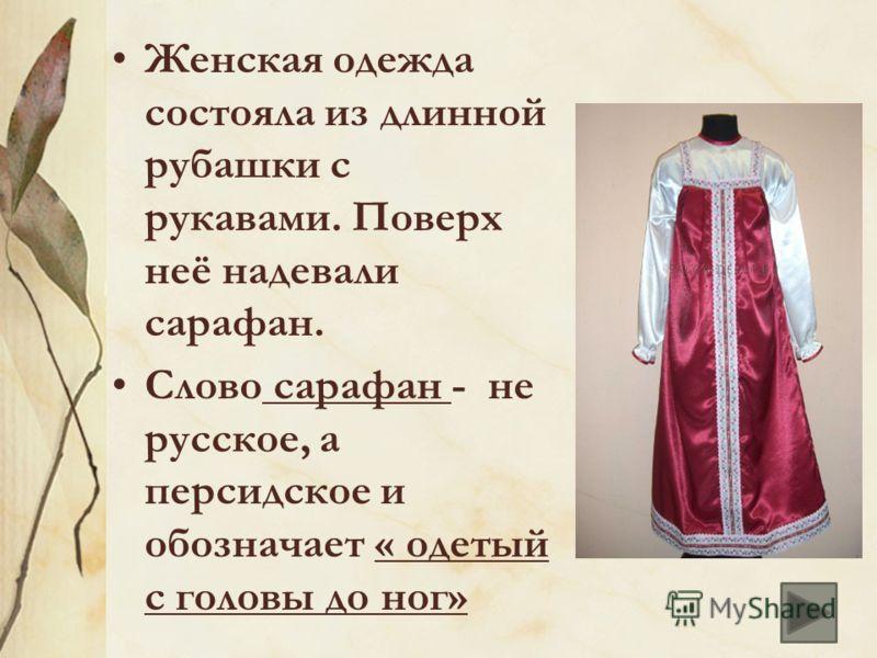 Женская одежда состояла из длинной рубашки с рукавами. Поверх неё надевали сарафан. Слово сарафан - не русское, а персидское и обозначает « одетый с головы до ног»