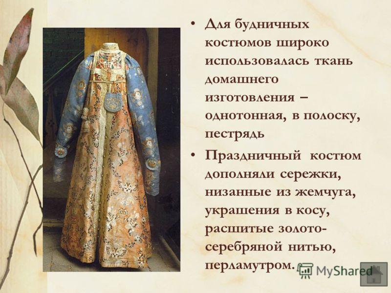 Для будничных костюмов широко использовалась ткань домашнего изготовления – однотонная, в полоску, пестрядь Праздничный костюм дополняли сережки, низанные из жемчуга, украшения в косу, расшитые золото- серебряной нитью, перламутром.