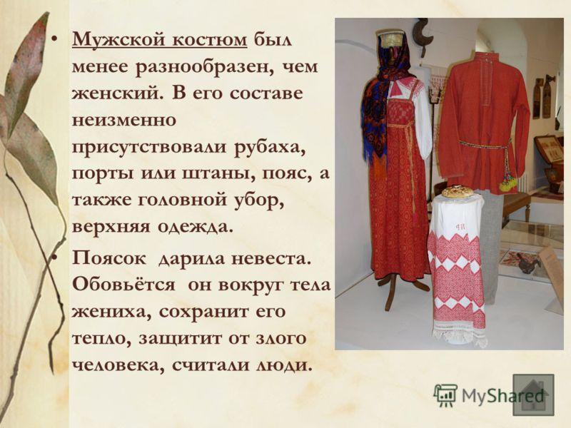 Мужской костюм был менее разнообразен, чем женский. В его составе неизменно присутствовали рубаха, порты или штаны, пояс, а также головной убор, верхняя одежда. Поясок дарила невеста. Обовьётся он вокруг тела жениха, сохранит его тепло, защитит от зл