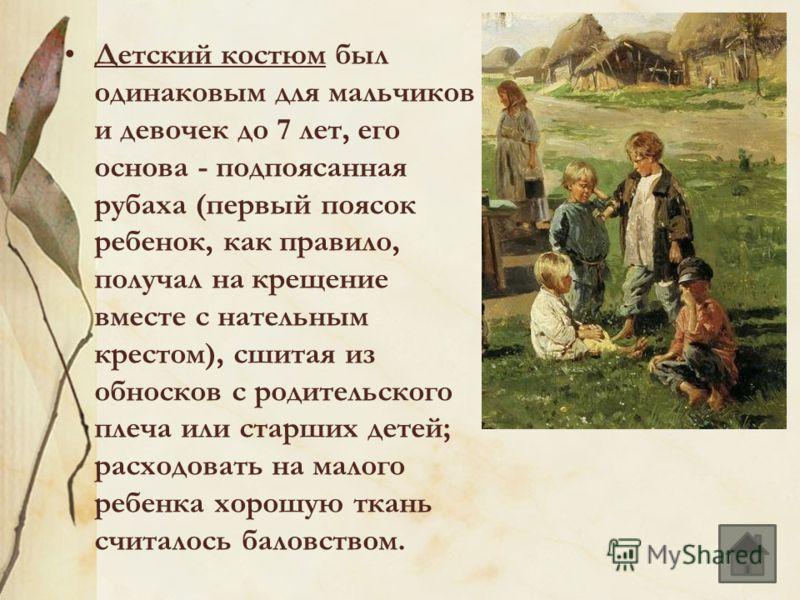 Детский костюм был одинаковым для мальчиков и девочек до 7 лет, его основа - подпоясанная рубаха (первый поясок ребенок, как правило, получал на крещение вместе с нательным крестом), сшитая из обносков с родительского плеча или старших детей; расходо