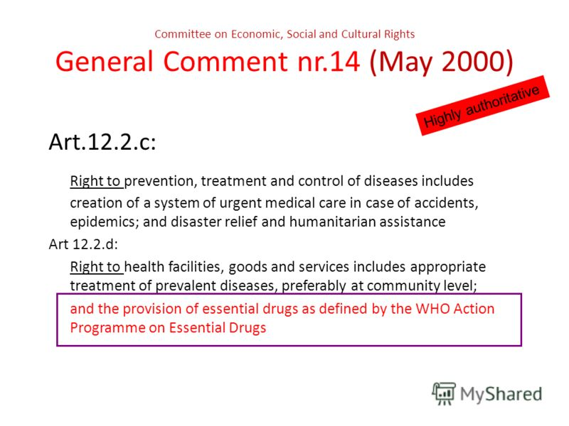 Committee on Economic, Social and Cultural Rights General Comment nr.14 (May 2000) Highly authoritative Art.12.2.c: Right to prevention, treatment and control of diseases includes creation of a system of urgent medical care in case of accidents, epid