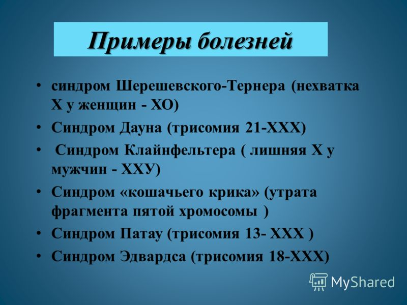 Примеры болезней синдром Шерешевского-Тернера (нехватка Х у женщин - ХО) Синдром Дауна (трисомия 21-ХХХ) Синдром Клайнфельтера ( лишняя Х у мужчин - ХХУ) Синдром «кошачьего крика» (утрата фрагмента пятой хромосомы ) Синдром Патау (трисомия 13- ХХХ )