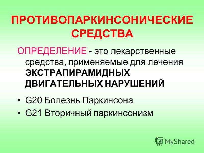 ПРОТИВОПАРКИНСОНИЧЕСКИЕ СРЕДСТВА ОПРЕДЕЛЕНИЕ - это лекарственные средства, применяемые для лечения ЭКСТРАПИРАМИДНЫХ ДВИГАТЕЛЬНЫХ НАРУШЕНИЙ G20 Болезнь Паркинсона G21 Вторичный паркинсонизм