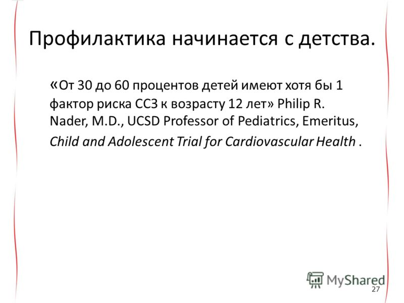 Профилактика начинается с детства. « От 30 до 60 процентов детей имеют хотя бы 1 фактор риска ССЗ к возрасту 12 лет» Philip R. Nader, M.D., UCSD Professor of Pediatrics, Emeritus, Child and Adolescent Trial for Cardiovascular Health. 27