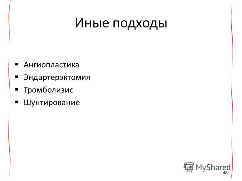Иные подходы Ангиопластика Эндартерэктомия Тромболизис Шунтирование 48